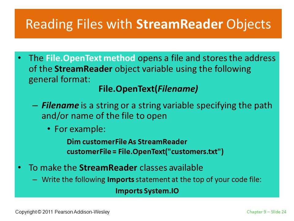 Copyright © 2011 Pearson Addison-Wesley Reading Files with StreamReader Objects The File.OpenText method opens a file and stores the address of the StreamReader object variable using the following general format: – Filename is a string or a string variable specifying the path and/or name of the file to open For example: To make the StreamReader classes available – Write the following Imports statement at the top of your code file: Chapter 9 – Slide 24 File.OpenText(Filename) Dim customerFile As StreamReader customerFile = File.OpenText( customers.txt ) Imports System.IO