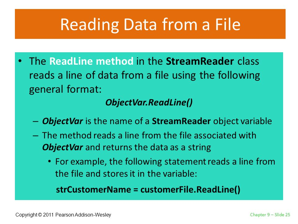Copyright © 2011 Pearson Addison-Wesley Reading Data from a File The ReadLine method in the StreamReader class reads a line of data from a file using the following general format: – ObjectVar is the name of a StreamReader object variable – The method reads a line from the file associated with ObjectVar and returns the data as a string For example, the following statement reads a line from the file and stores it in the variable: Chapter 9 – Slide 25 ObjectVar.ReadLine() strCustomerName = customerFile.ReadLine()
