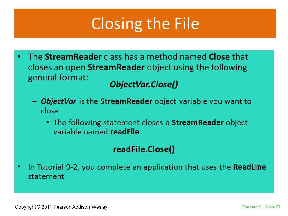 Copyright © 2011 Pearson Addison-Wesley Closing the File The StreamReader class has a method named Close that closes an open StreamReader object using the following general format: – ObjectVar is the StreamReader object variable you want to close The following statement closes a StreamReader object variable named readFile: In Tutorial 9-2, you complete an application that uses the ReadLine statement Chapter 9 – Slide 27 ObjectVar.Close() readFile.Close()