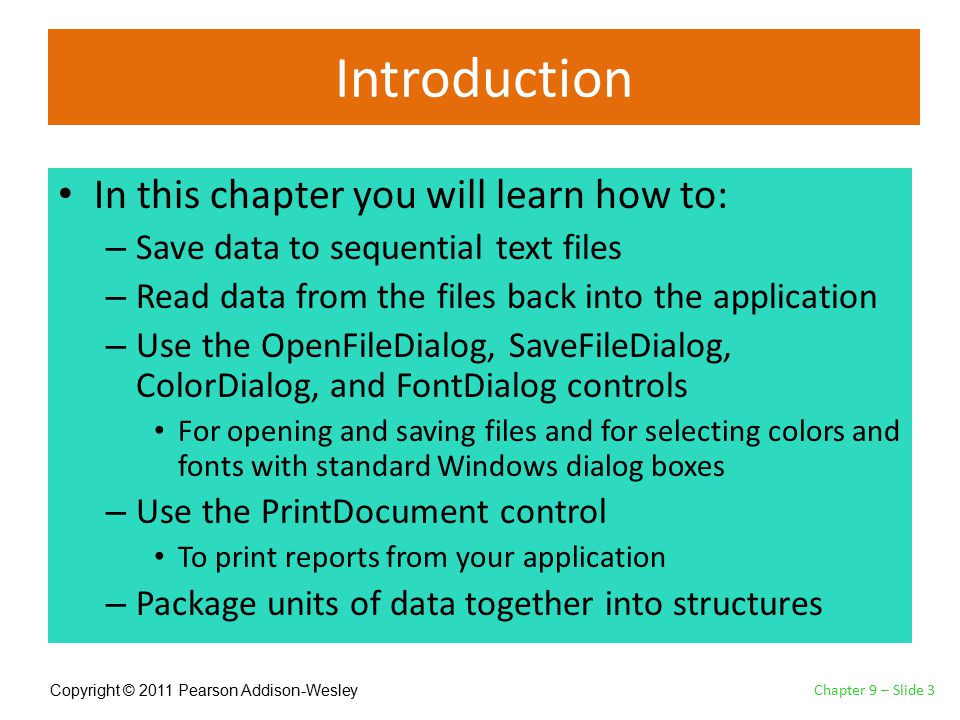 Copyright © 2011 Pearson Addison-Wesley Introduction In this chapter you will learn how to: – Save data to sequential text files – Read data from the files back into the application – Use the OpenFileDialog, SaveFileDialog, ColorDialog, and FontDialog controls For opening and saving files and for selecting colors and fonts with standard Windows dialog boxes – Use the PrintDocument control To print reports from your application – Package units of data together into structures Chapter 9 – Slide 3