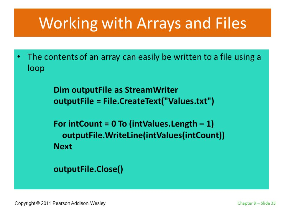 Copyright © 2011 Pearson Addison-Wesley Working with Arrays and Files The contents of an array can easily be written to a file using a loop Chapter 9 – Slide 33 Dim outputFile as StreamWriter outputFile = File.CreateText( Values.txt ) For intCount = 0 To (intValues.Length – 1) outputFile.WriteLine(intValues(intCount)) Next outputFile.Close()