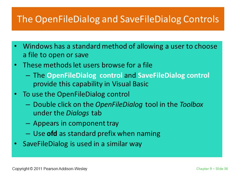 Copyright © 2011 Pearson Addison-Wesley The OpenFileDialog and SaveFileDialog Controls Windows has a standard method of allowing a user to choose a file to open or save These methods let users browse for a file – The OpenFileDialog control and SaveFileDialog control provide this capability in Visual Basic To use the OpenFileDialog control – Double click on the OpenFileDialog tool in the Toolbox under the Dialogs tab – Appears in component tray – Use ofd as standard prefix when naming SaveFileDialog is used in a similar way Chapter 9 – Slide 36