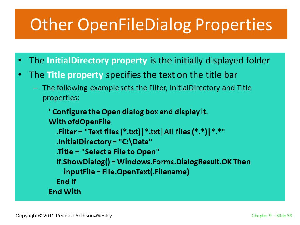 Copyright © 2011 Pearson Addison-Wesley Other OpenFileDialog Properties The InitialDirectory property is the initially displayed folder The Title property specifies the text on the title bar – The following example sets the Filter, InitialDirectory and Title properties: Chapter 9 – Slide 39 Configure the Open dialog box and display it.