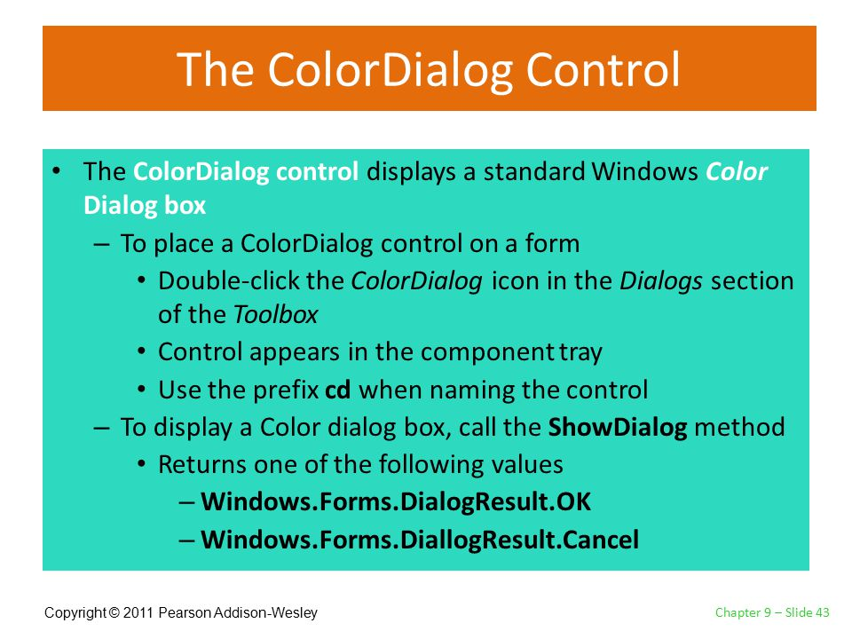Copyright © 2011 Pearson Addison-Wesley The ColorDialog Control The ColorDialog control displays a standard Windows Color Dialog box – To place a ColorDialog control on a form Double-click the ColorDialog icon in the Dialogs section of the Toolbox Control appears in the component tray Use the prefix cd when naming the control – To display a Color dialog box, call the ShowDialog method Returns one of the following values – Windows.Forms.DialogResult.OK – Windows.Forms.DiallogResult.Cancel Chapter 9 – Slide 43