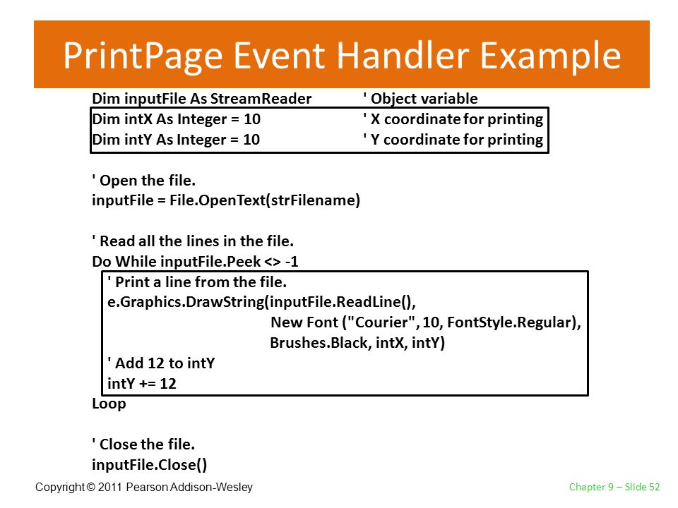 Copyright © 2011 Pearson Addison-Wesley PrintPage Event Handler Example Chapter 9 – Slide 52 Dim inputFile As StreamReader Object variable Dim intX As Integer = 10 X coordinate for printing Dim intY As Integer = 10 Y coordinate for printing Open the file.