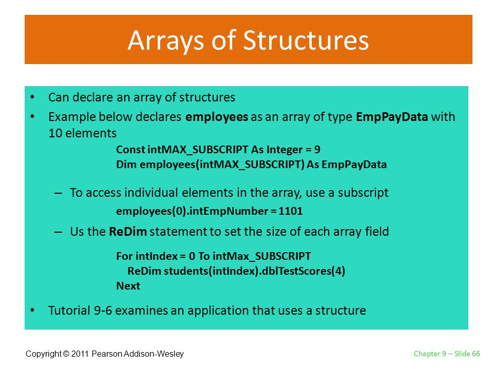Copyright © 2011 Pearson Addison-Wesley Arrays of Structures Can declare an array of structures Example below declares employees as an array of type EmpPayData with 10 elements – To access individual elements in the array, use a subscript – Us the ReDim statement to set the size of each array field Tutorial 9-6 examines an application that uses a structure Chapter 9 – Slide 66 Const intMAX_SUBSCRIPT As Integer = 9 Dim employees(intMAX_SUBSCRIPT) As EmpPayData employees(0).intEmpNumber = 1101 For intIndex = 0 To intMax_SUBSCRIPT ReDim students(intIndex).dblTestScores(4) Next