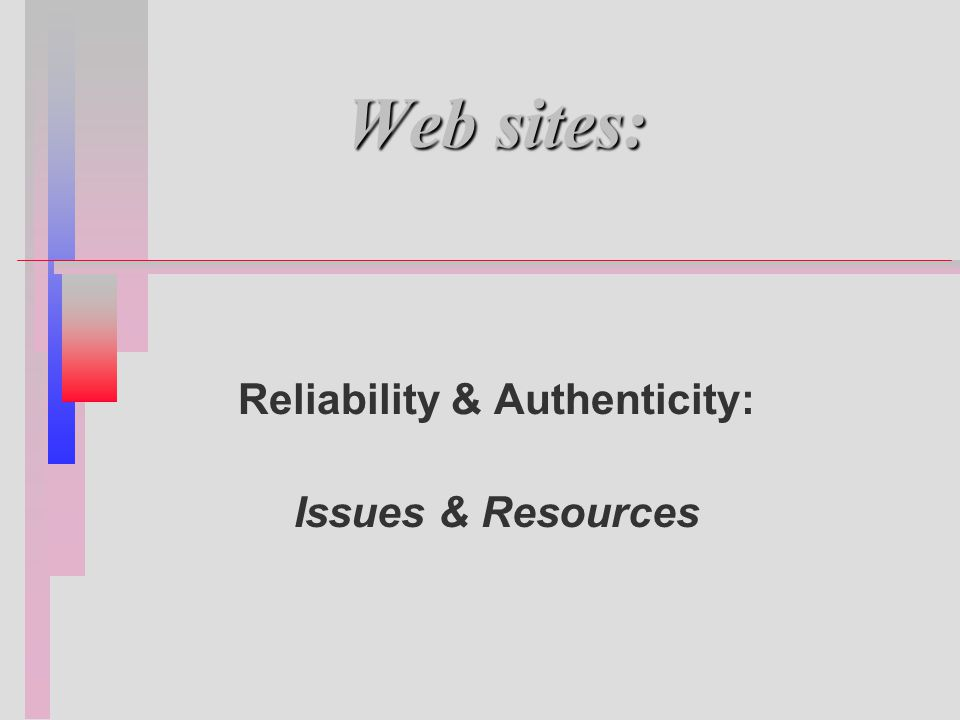 Web sites: Reliability & Authenticity: Issues & Resources