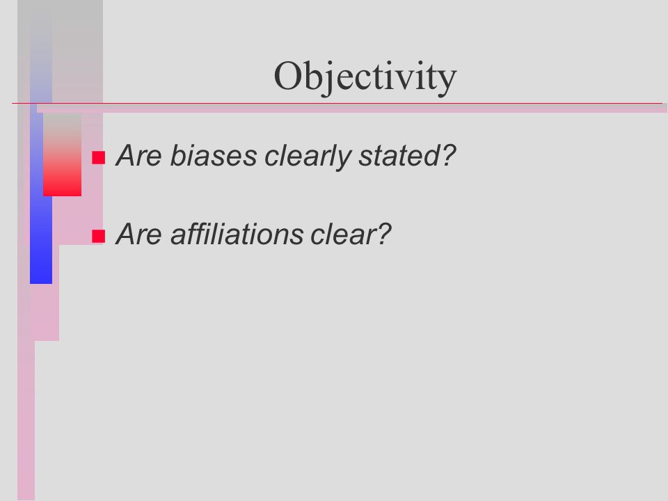 Objectivity n n Are biases clearly stated n n Are affiliations clear