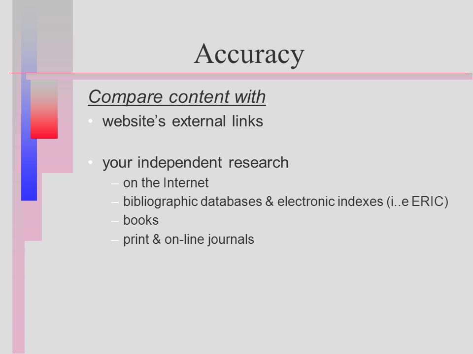 Accuracy Compare content with website's external links your independent research – –on the Internet – –bibliographic databases & electronic indexes (i..e ERIC) – –books – –print & on-line journals