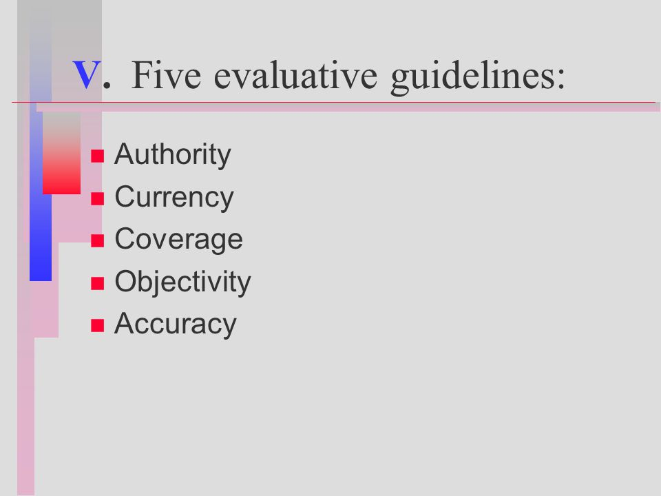 V. Five evaluative guidelines: n n Authority n n Currency n n Coverage n n Objectivity n n Accuracy