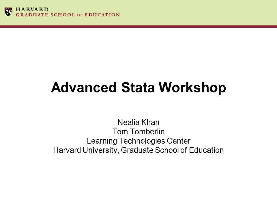 Advanced Stata Workshop Nealia Khan Tom Tomberlin Learning Technologies Center Harvard University, Graduate School of Education