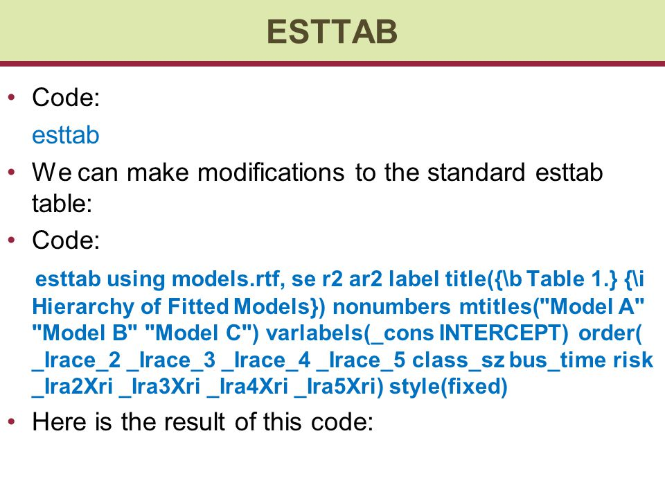 ESTTAB Code: esttab We can make modifications to the standard esttab table: Code: esttab using models.rtf, se r2 ar2 label title({\b Table 1.} {\i Hierarchy of Fitted Models}) nonumbers mtitles( Model A Model B Model C ) varlabels(_cons INTERCEPT) order( _Irace_2 _Irace_3 _Irace_4 _Irace_5 class_sz bus_time risk _Ira2Xri _Ira3Xri _Ira4Xri _Ira5Xri) style(fixed) Here is the result of this code: