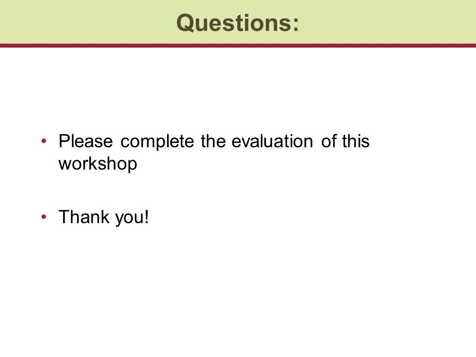 Questions: Please complete the evaluation of this workshop Thank you!