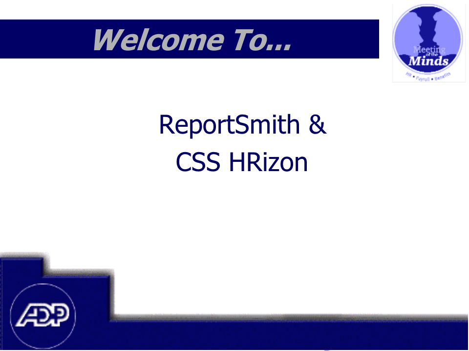 Meeting of the Minds 1999 Welcome To... ReportSmith & CSS HRizon