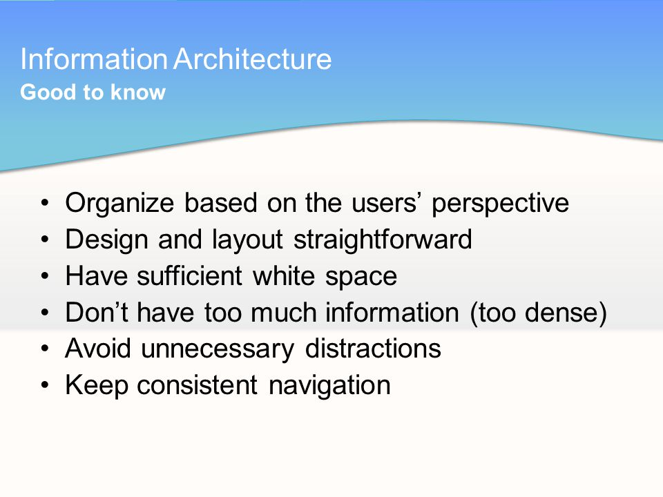 Information Architecture Organize based on the users' perspective Design and layout straightforward Have sufficient white space Don't have too much information (too dense) Avoid unnecessary distractions Keep consistent navigation Good to know