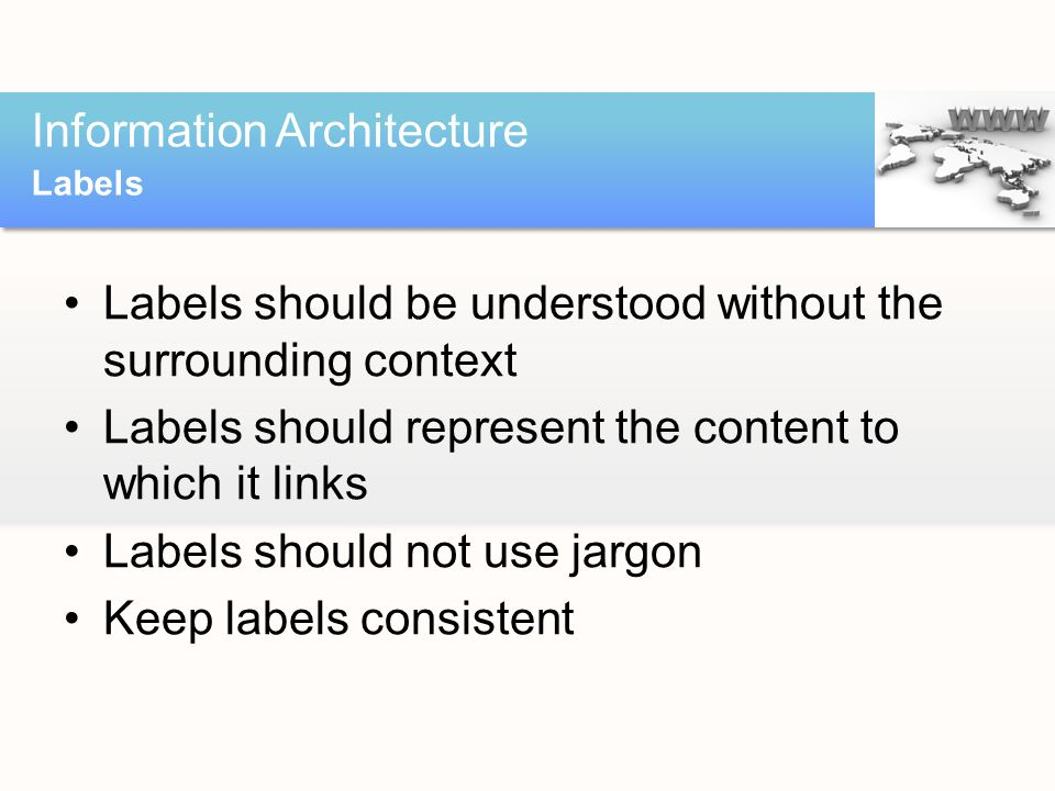 Labels should be understood without the surrounding context Labels should represent the content to which it links Labels should not use jargon Keep labels consistent Information Architecture Labels