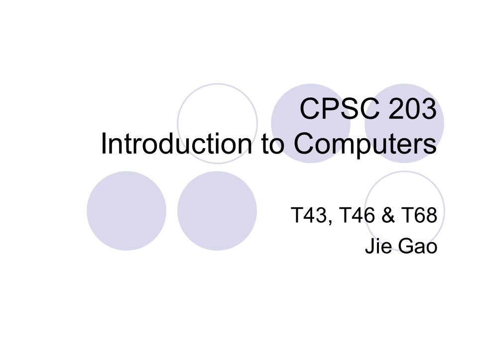 CPSC 203 Introduction to Computers T43, T46 & T68 Jie Gao