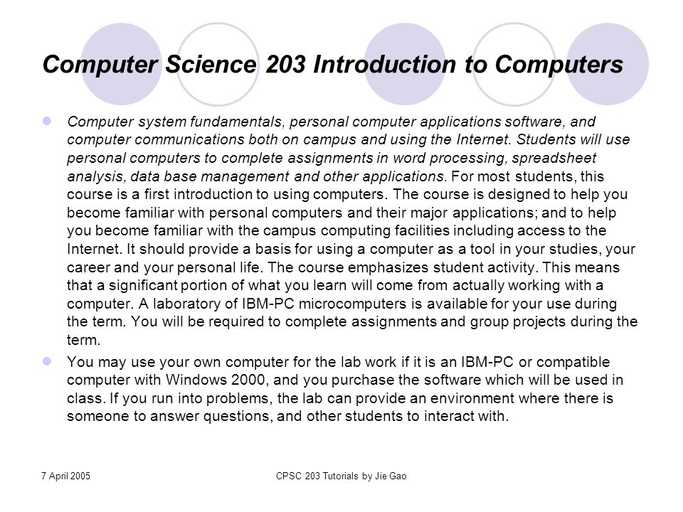 7 April 2005CPSC 203 Tutorials by Jie Gao Computer Science 203 Introduction to Computers Computer system fundamentals, personal computer applications