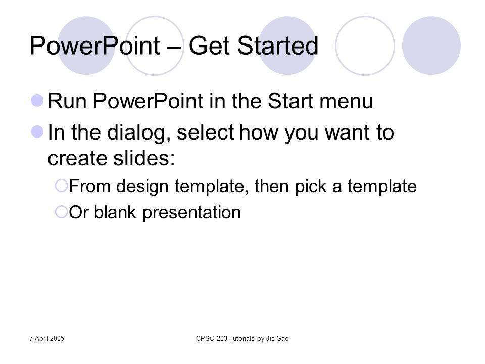 7 April 2005CPSC 203 Tutorials by Jie Gao PowerPoint – Get Started Run PowerPoint in the Start menu In the dialog, select how you want to create slide