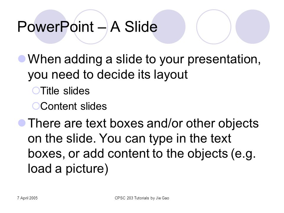 7 April 2005CPSC 203 Tutorials by Jie Gao PowerPoint – A Slide When adding a slide to your presentation, you need to decide its layout  Title slides
