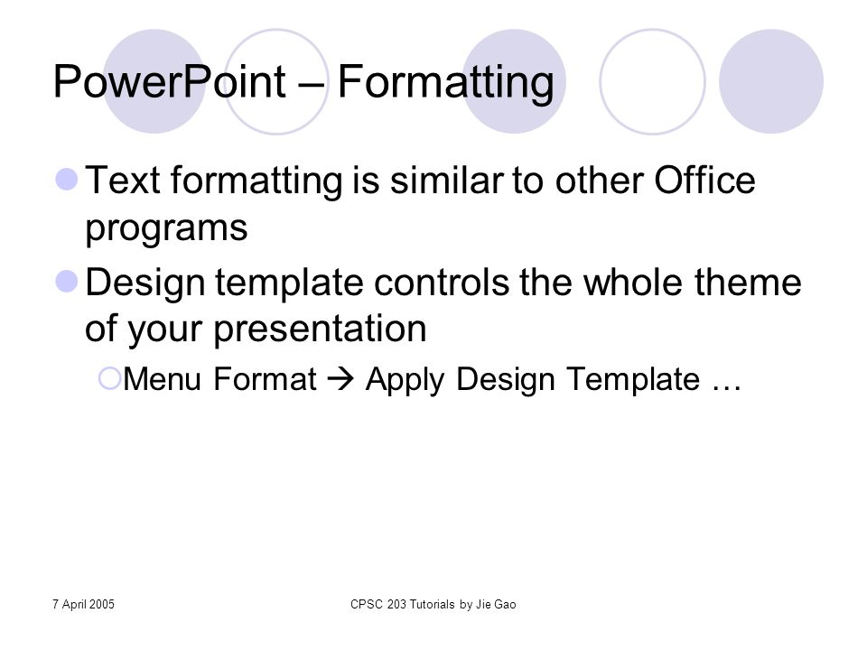 7 April 2005CPSC 203 Tutorials by Jie Gao PowerPoint – Formatting Text formatting is similar to other Office programs Design template controls the who