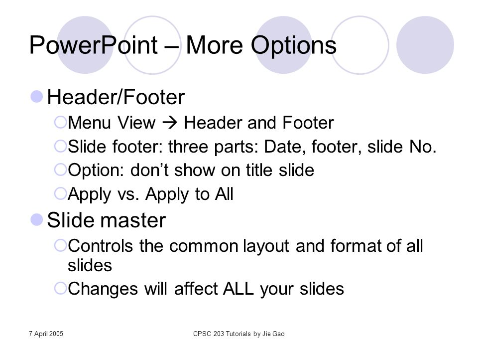 7 April 2005CPSC 203 Tutorials by Jie Gao PowerPoint – More Options Header/Footer  Menu View  Header and Footer  Slide footer: three parts: Date, f