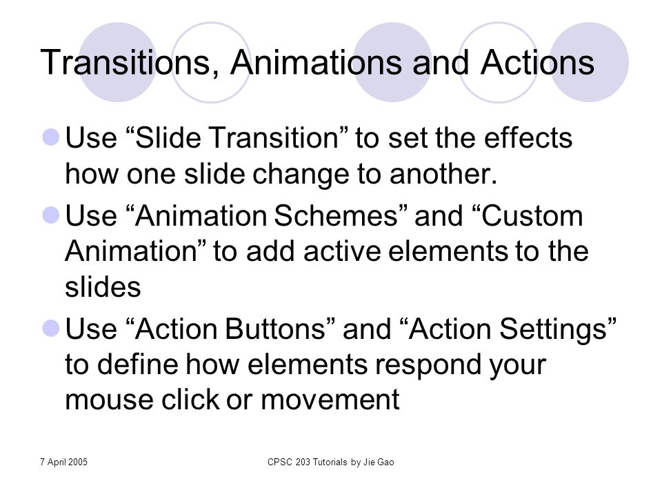 "7 April 2005CPSC 203 Tutorials by Jie Gao Transitions, Animations and Actions Use ""Slide Transition"" to set the effects how one slide change to anothe"