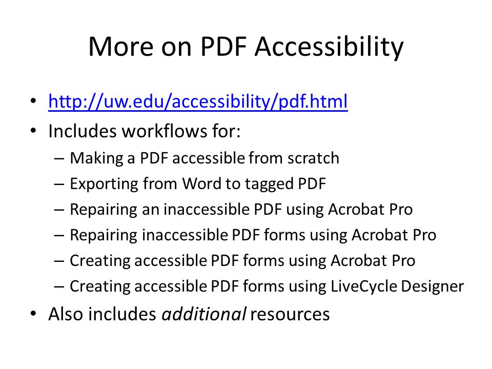 More on PDF Accessibility http://uw.edu/accessibility/pdf.html Includes workflows for: – Making a PDF accessible from scratch – Exporting from Word to tagged PDF – Repairing an inaccessible PDF using Acrobat Pro – Repairing inaccessible PDF forms using Acrobat Pro – Creating accessible PDF forms using Acrobat Pro – Creating accessible PDF forms using LiveCycle Designer Also includes additional resources