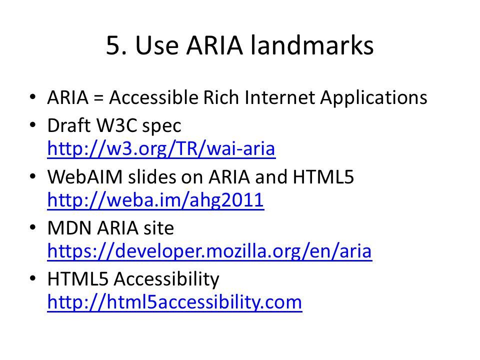 5. Use ARIA landmarks ARIA = Accessible Rich Internet Applications Draft W3C spec http://w3.org/TR/wai-aria http://w3.org/TR/wai-aria WebAIM slides on