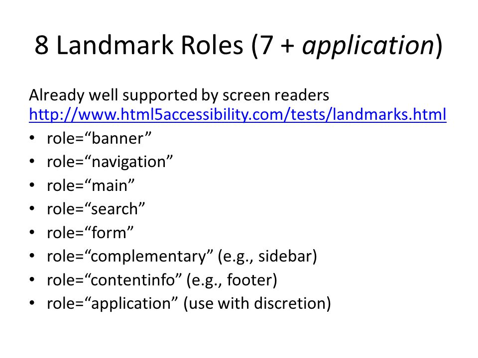 8 Landmark Roles (7 + application) Already well supported by screen readers http://www.html5accessibility.com/tests/landmarks.html http://www.html5accessibility.com/tests/landmarks.html role= banner role= navigation role= main role= search role= form role= complementary (e.g., sidebar) role= contentinfo (e.g., footer) role= application (use with discretion)