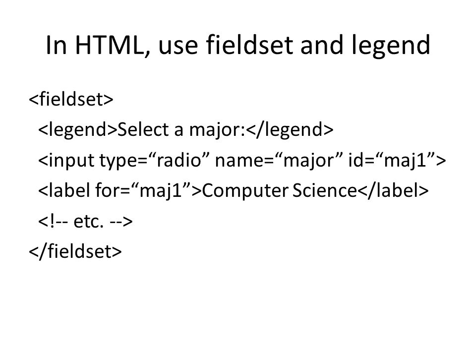 In HTML, use fieldset and legend Select a major: Computer Science