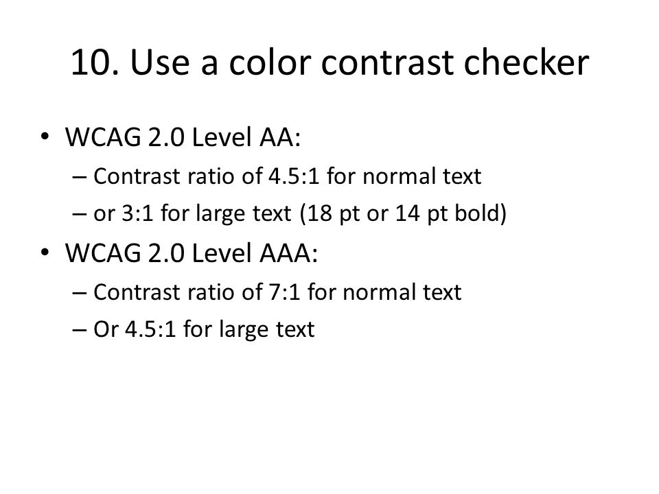 10. Use a color contrast checker WCAG 2.0 Level AA: – Contrast ratio of 4.5:1 for normal text – or 3:1 for large text (18 pt or 14 pt bold) WCAG 2.0 L
