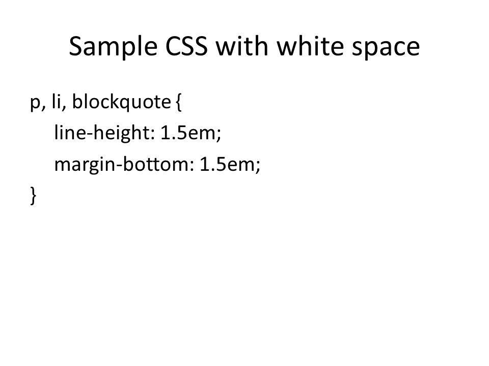 Sample CSS with white space p, li, blockquote { line-height: 1.5em; margin-bottom: 1.5em; }