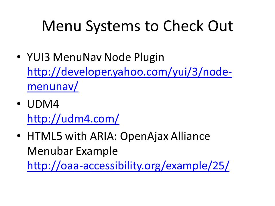 Menu Systems to Check Out YUI3 MenuNav Node Plugin http://developer.yahoo.com/yui/3/node- menunav/ http://developer.yahoo.com/yui/3/node- menunav/ UDM4 http://udm4.com/ http://udm4.com/ HTML5 with ARIA: OpenAjax Alliance Menubar Example http://oaa-accessibility.org/example/25/ http://oaa-accessibility.org/example/25/