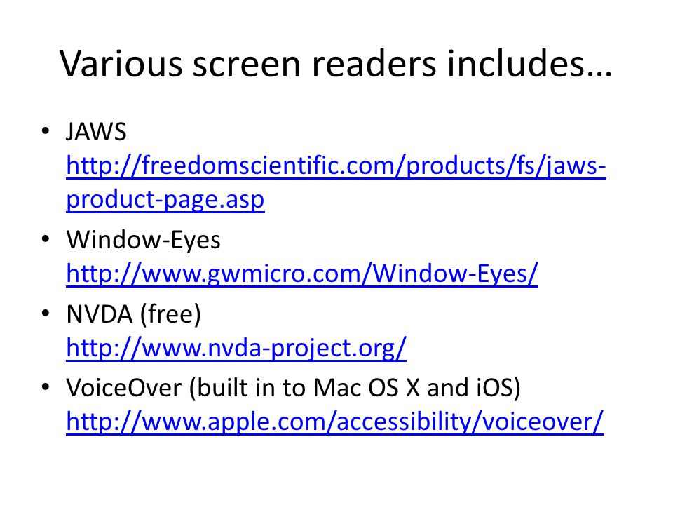 Various screen readers includes… JAWS http://freedomscientific.com/products/fs/jaws- product-page.asp http://freedomscientific.com/products/fs/jaws- product-page.asp Window-Eyes http://www.gwmicro.com/Window-Eyes/ http://www.gwmicro.com/Window-Eyes/ NVDA (free) http://www.nvda-project.org/ http://www.nvda-project.org/ VoiceOver (built in to Mac OS X and iOS) http://www.apple.com/accessibility/voiceover/ http://www.apple.com/accessibility/voiceover/