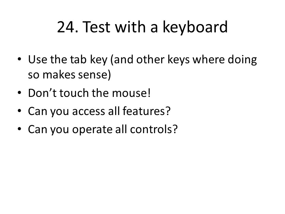 24. Test with a keyboard Use the tab key (and other keys where doing so makes sense) Don't touch the mouse! Can you access all features? Can you opera