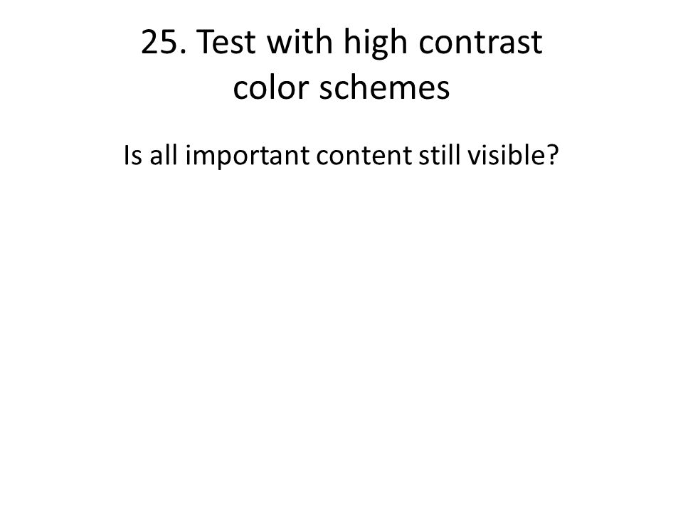 25. Test with high contrast color schemes Is all important content still visible