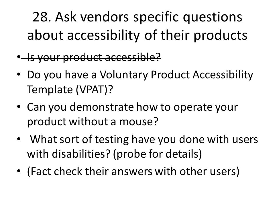 28. Ask vendors specific questions about accessibility of their products Is your product accessible? Do you have a Voluntary Product Accessibility Tem