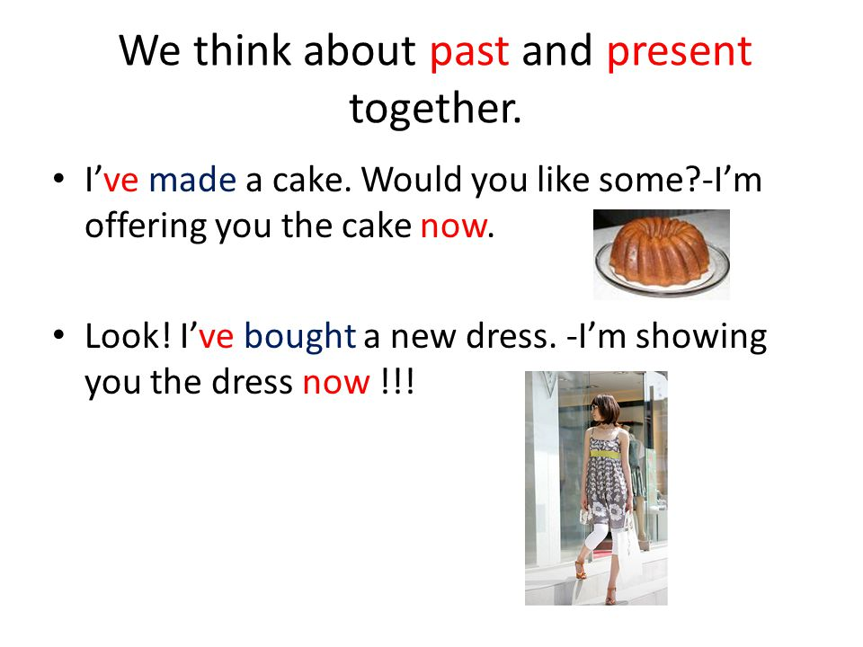 We think about past and present together. I've made a cake.