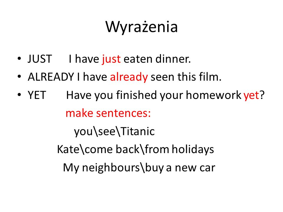 Wyrażenia JUST I have just eaten dinner. ALREADY I have already seen this film.