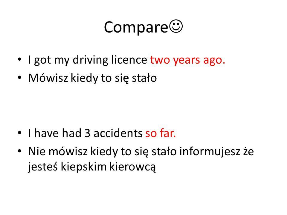 Compare I got my driving licence two years ago. Mówisz kiedy to się stało I have had 3 accidents so far. Nie mówisz kiedy to się stało informujesz że