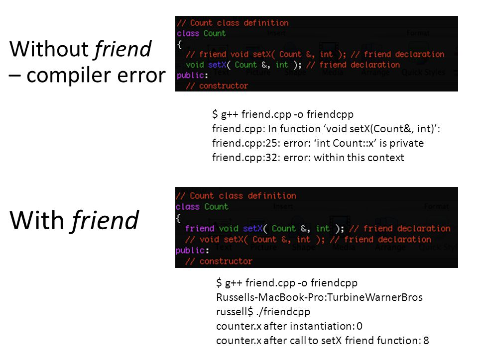 $ g++ friend.cpp -o friendcpp friend.cpp: In function 'void setX(Count&, int)': friend.cpp:25: error: 'int Count::x' is private friend.cpp:32: error: within this context $ g++ friend.cpp -o friendcpp Russells-MacBook-Pro:TurbineWarnerBros russell$./friendcpp counter.x after instantiation: 0 counter.x after call to setX friend function: 8 Without friend – compiler error With friend