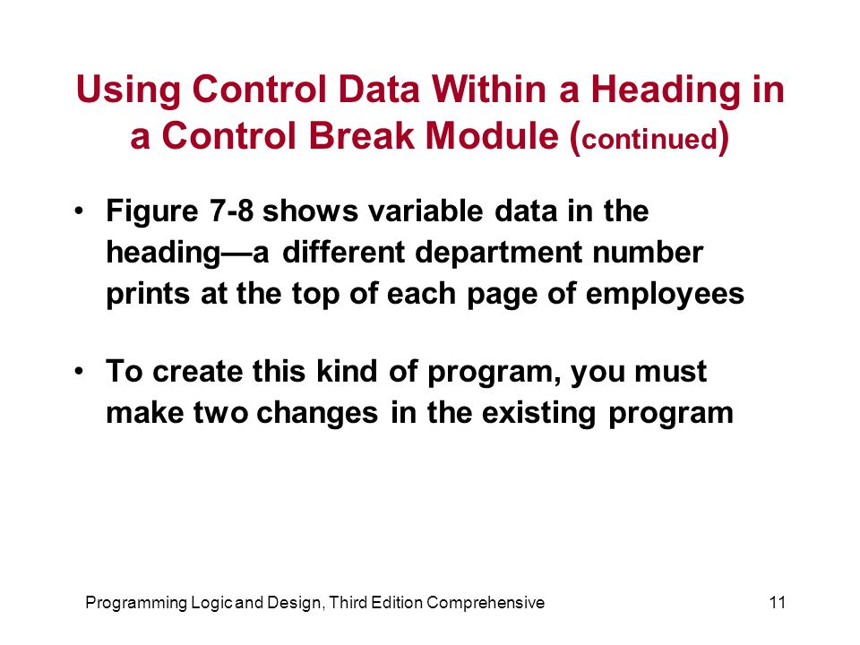 Programming Logic and Design, Third Edition Comprehensive11 Using Control Data Within a Heading in a Control Break Module ( continued ) Figure 7-8 shows variable data in the heading—a different department number prints at the top of each page of employees To create this kind of program, you must make two changes in the existing program
