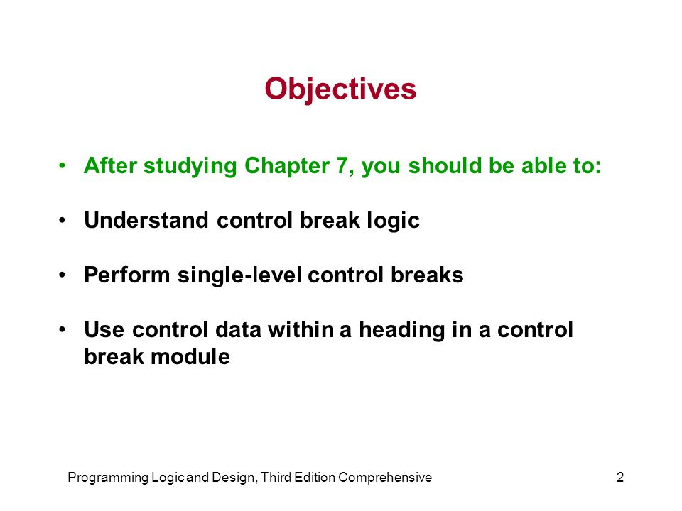 Programming Logic and Design, Third Edition Comprehensive3 Objectives ( continued ) Use control data within a footer in a control break module Perform control breaks with totals Perform multiple-level control breaks Perform page breaks
