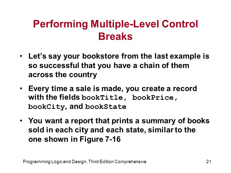 Programming Logic and Design, Third Edition Comprehensive21 Performing Multiple-Level Control Breaks Let's say your bookstore from the last example is so successful that you have a chain of them across the country Every time a sale is made, you create a record with the fields bookTitle, bookPrice, bookCity, and bookState You want a report that prints a summary of books sold in each city and each state, similar to the one shown in Figure 7-16