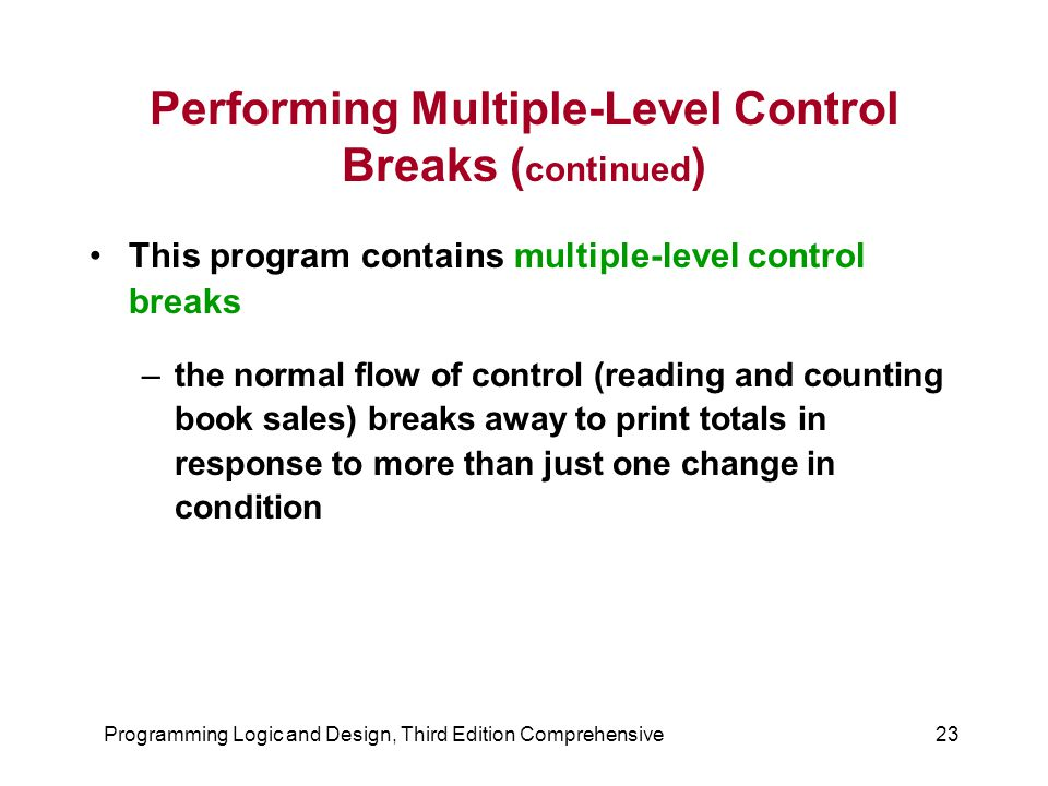 Programming Logic and Design, Third Edition Comprehensive23 Performing Multiple-Level Control Breaks ( continued ) This program contains multiple-level control breaks –the normal flow of control (reading and counting book sales) breaks away to print totals in response to more than just one change in condition