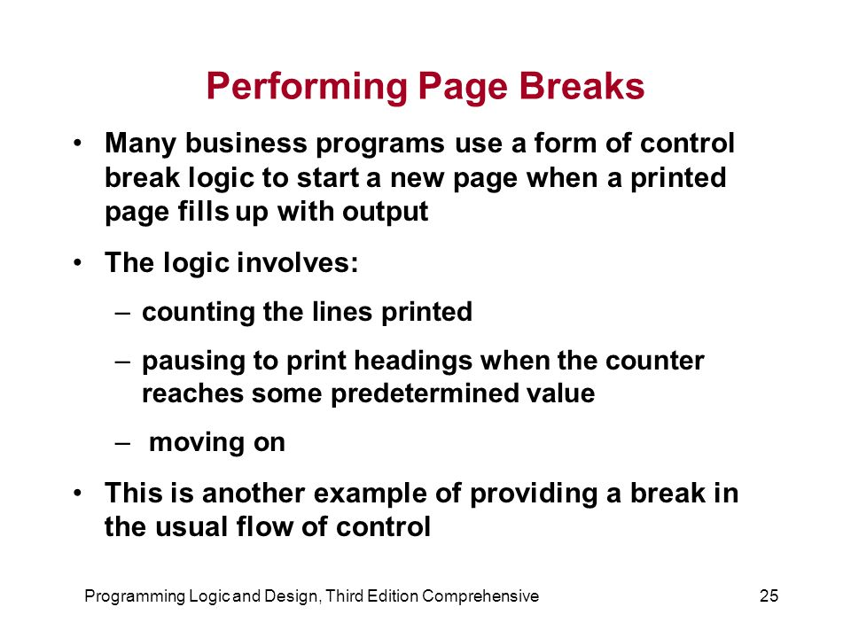Programming Logic and Design, Third Edition Comprehensive25 Performing Page Breaks Many business programs use a form of control break logic to start a new page when a printed page fills up with output The logic involves: –counting the lines printed –pausing to print headings when the counter reaches some predetermined value – moving on This is another example of providing a break in the usual flow of control