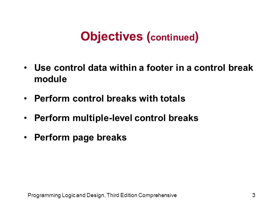 Programming Logic and Design, Third Edition Comprehensive24 Performing Multiple-Level Control Breaks ( continued ) A control break occurs in response to either (or both) of two conditions: –when the contents of the bookCity variable changes –when the contents of the bookState variable changes The input file you use to create a multiple-level control break report must be presorted, just like the files used to create a single-level control break