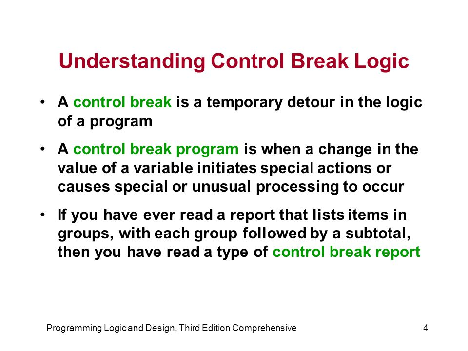 Programming Logic and Design, Third Edition Comprehensive4 Understanding Control Break Logic A control break is a temporary detour in the logic of a program A control break program is when a change in the value of a variable initiates special actions or causes special or unusual processing to occur If you have ever read a report that lists items in groups, with each group followed by a subtotal, then you have read a type of control break report
