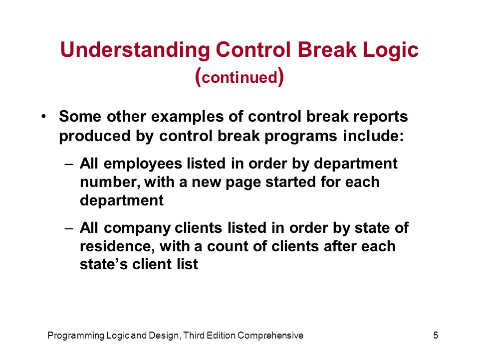 Programming Logic and Design, Third Edition Comprehensive16 Performing Control Breaks With Totals Suppose you run a bookstore, and one of the files you maintain is called BOOKFILE, which has one record for every book title that you carry Each record has fields such as bookTitle, bookAuthor, bookCategory (fiction, reference, self-help, and so on), bookPublisher, and bookPrice, as shown in the file description in Figure 7-12